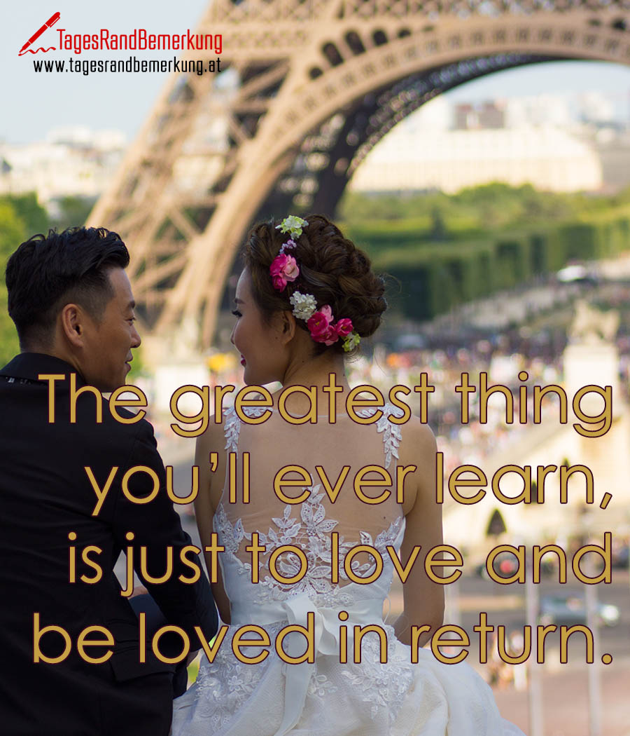 The greatest thing you'll ever learn, is just to love and be loved in return.