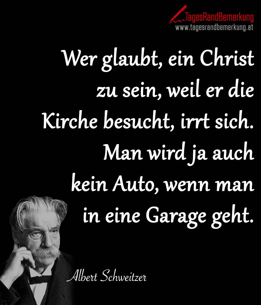 Wer glaubt, ein Christ zu sein, weil er die Kirche besucht, irrt sich. Man wird ja auch kein Auto, wenn man in eine Garage geht.