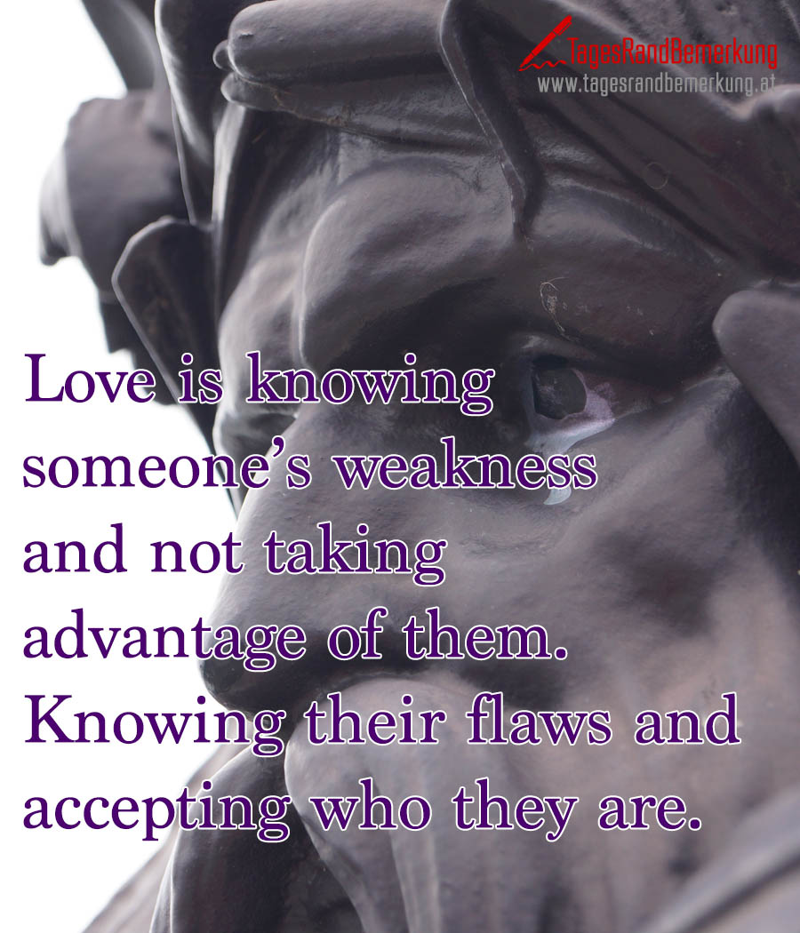 Love is knowing someone's weakness and not taking advantage of them. Knowing their flaws and accepting who they are.