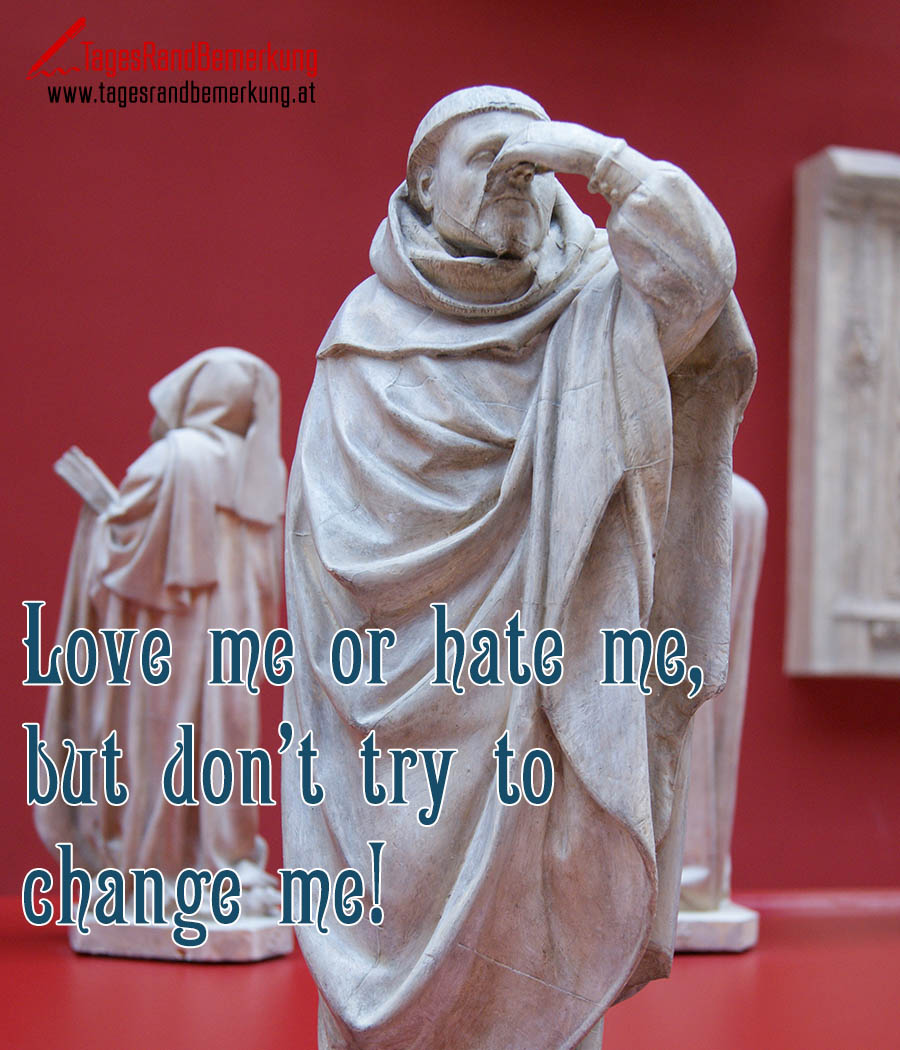 Love me or hate me, but don't try to change me!