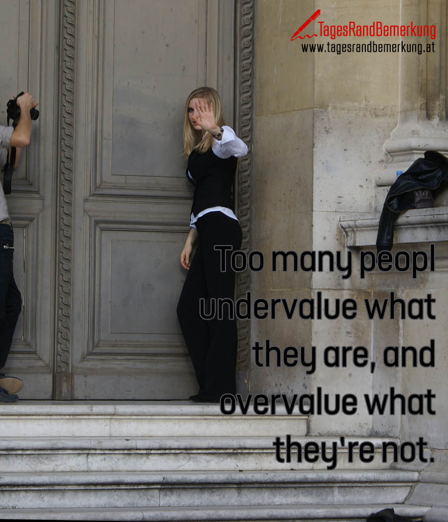 Too many people undervalue what they are, and overvalue what they're not.