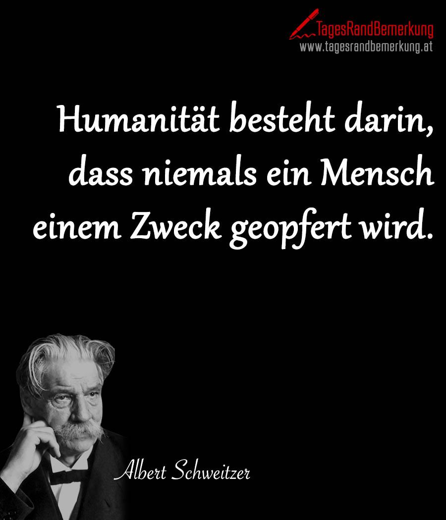 Humanität besteht darin, dass niemals ein Mensch einem Zweck geopfert wird.