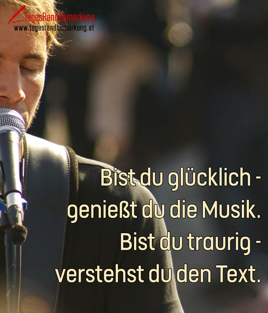 Bist du glücklich - genießt du die Musik. Bist du traurig - verstehst du den Text.