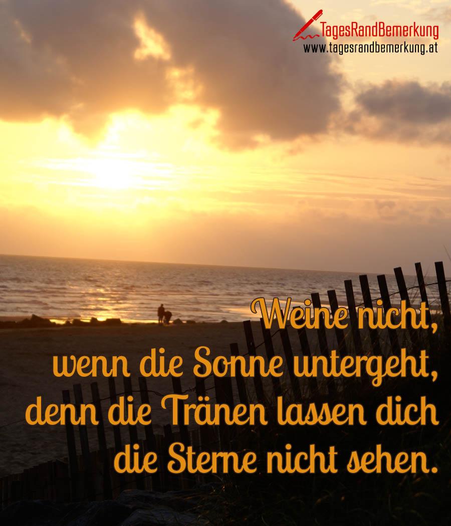 Weine nicht, wenn die Sonne untergeht, denn die Tränen lassen dich die Sterne nicht sehen.