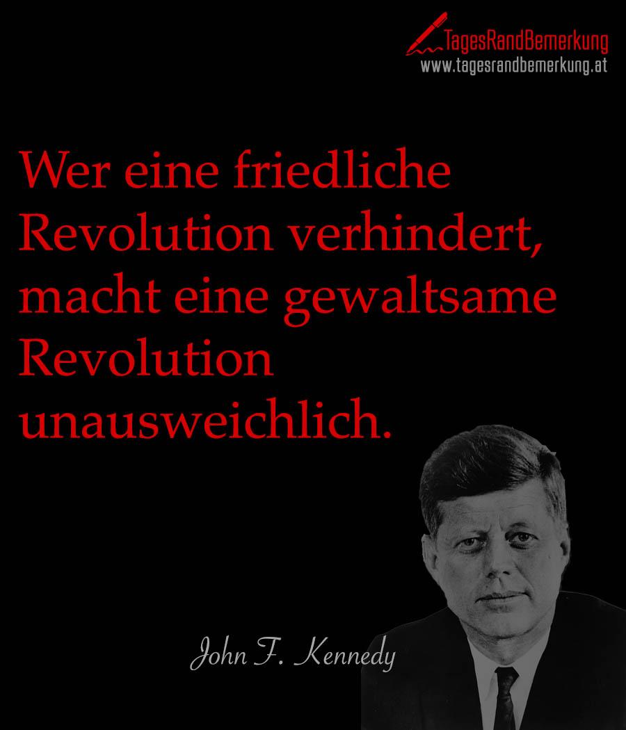 Wer eine friedliche Revolution verhindert, macht eine gewaltsame Revolution unausweichlich.