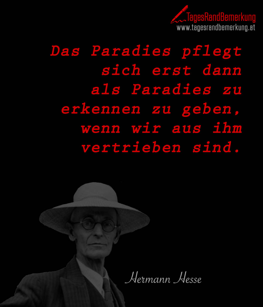Das Paradies pflegt sich erst dann als Paradies zu erkennen zu geben, wenn wir aus ihm vertrieben sind.