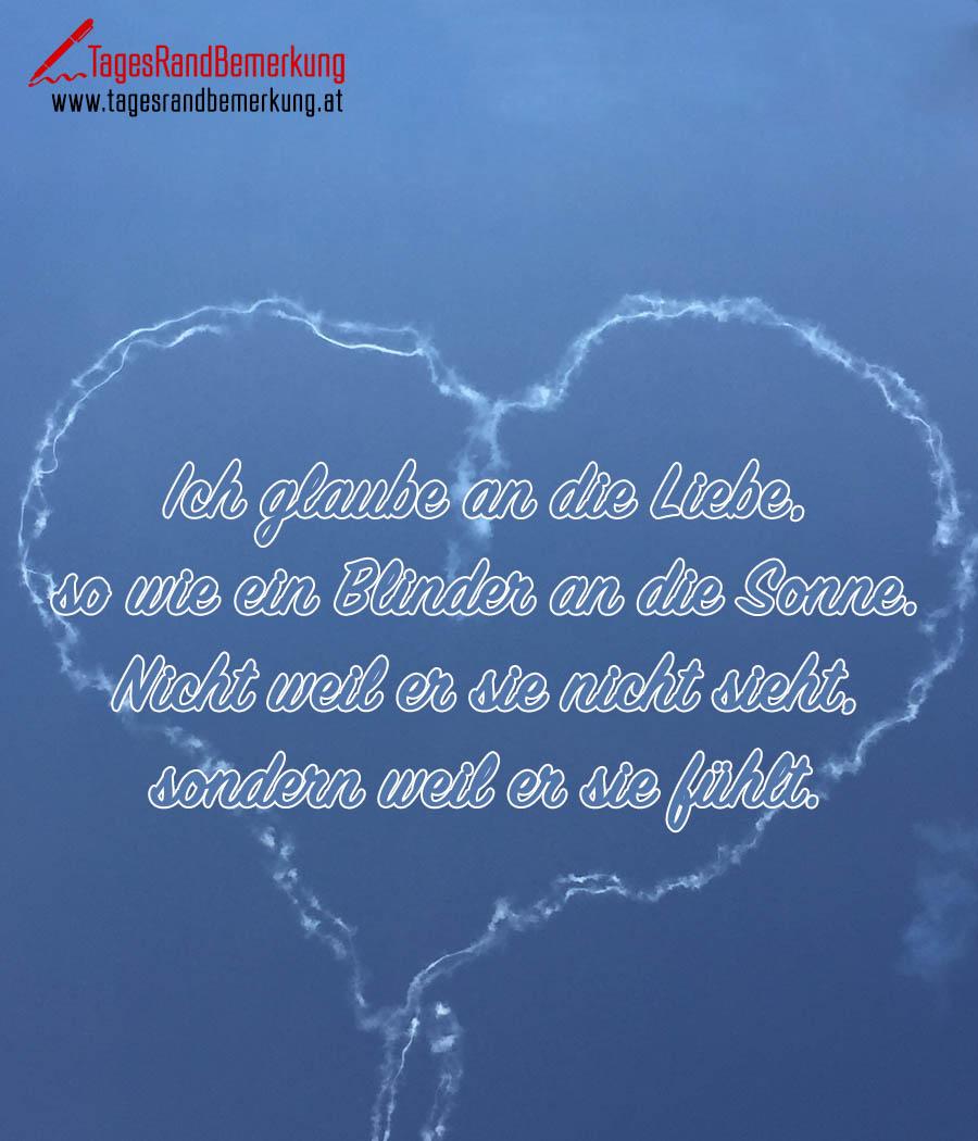 Ich glaube an die Liebe, so wie ein Blinder an die Sonne. Nicht weil er sie nicht sieht, sondern weil er sie fühlt.