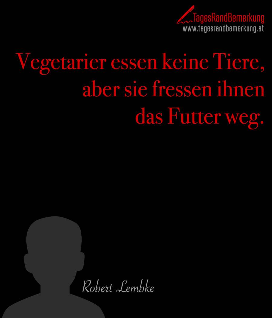 Vegetarier essen keine Tiere, aber sie fressen ihnen das Futter weg.