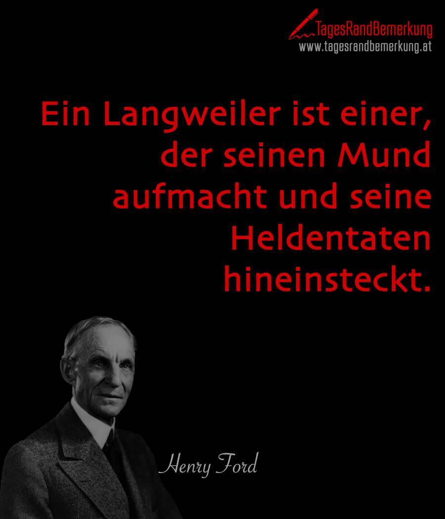 Ein Langweiler ist einer, der seinen Mund aufmacht und seine Heldentaten hineinsteckt.