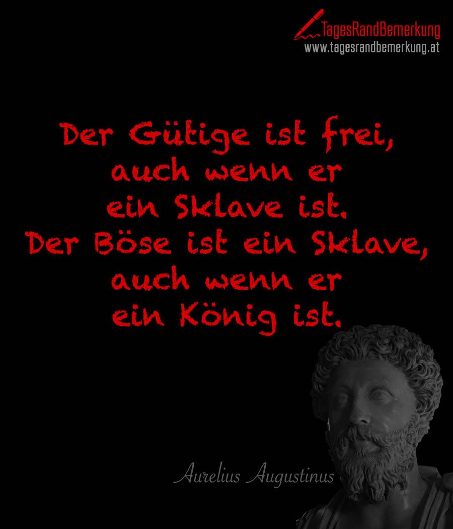 Der Gütige ist frei, auch wenn er ein Sklave ist. Der Böse ist ein Sklave, auch wenn er ein König ist.