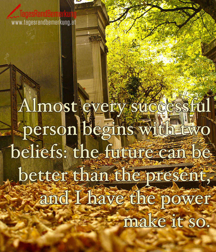 Almost every successful person begins with two beliefs: the future can be better than the present, and I have the power make it so.