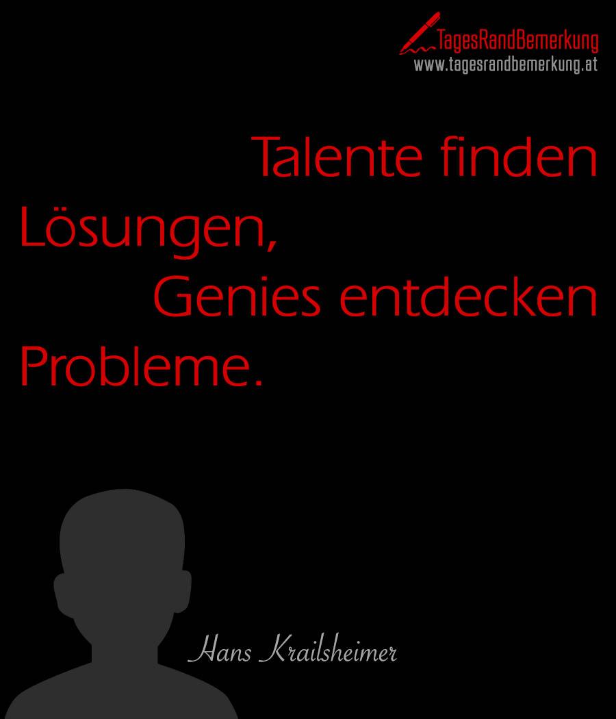 Talente finden Lösungen, Genies entdecken Probleme.