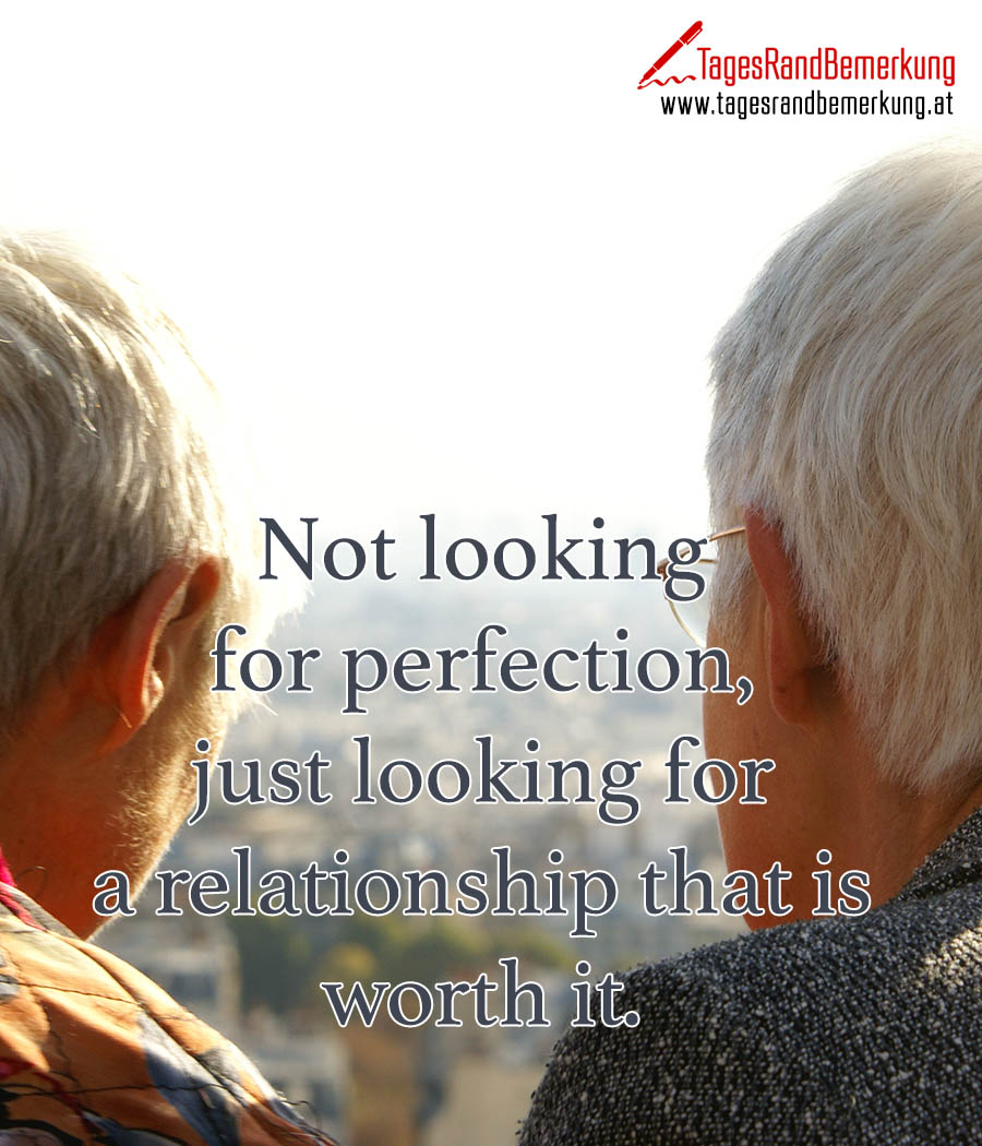 Not looking for perfection, just looking for a relationship that is worth it.