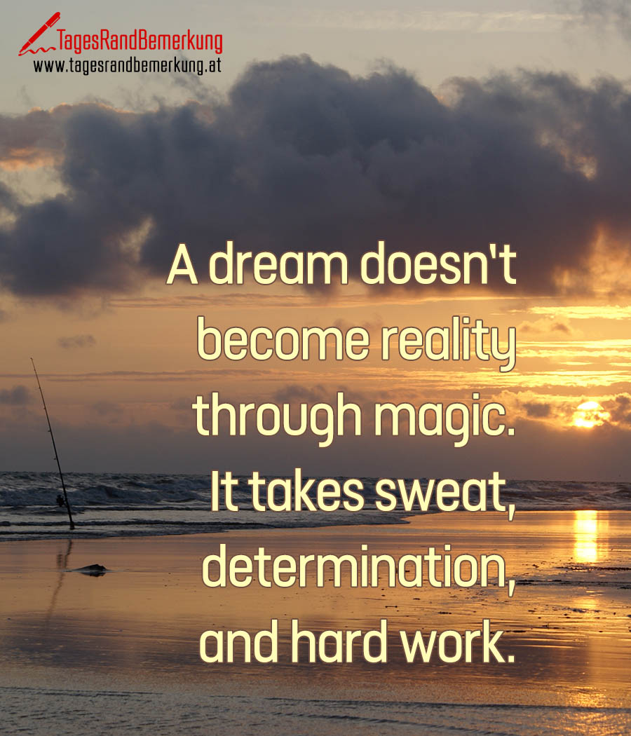 A dream doesn't become reality through magic. It takes sweat, determination, and hard work.