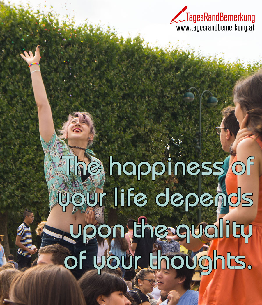 The happiness of your life depends upon the quality of your thoughts.