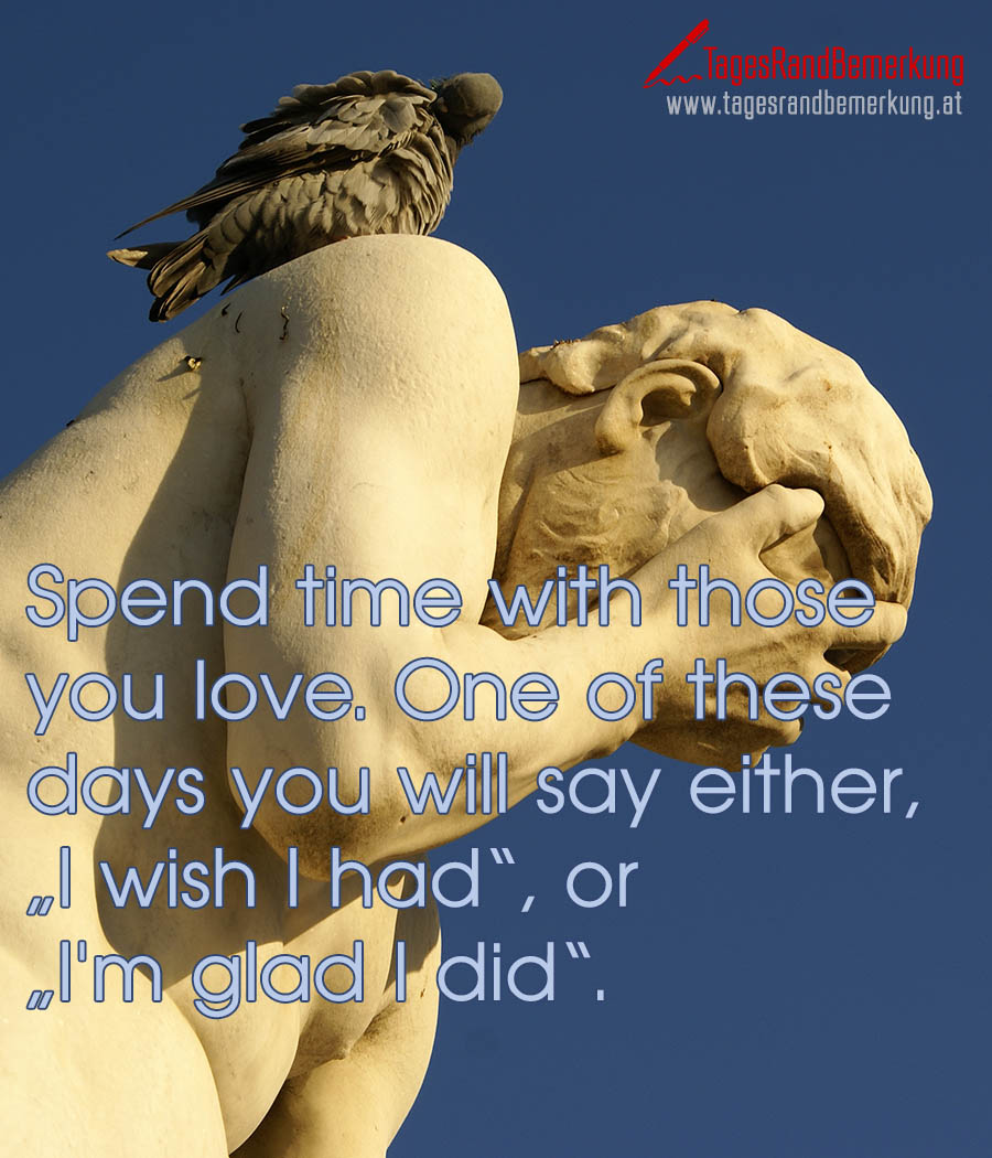 "Spend time with those you love. One of these days you will say either, ""I wish I had"", or ""I'm glad I did""."