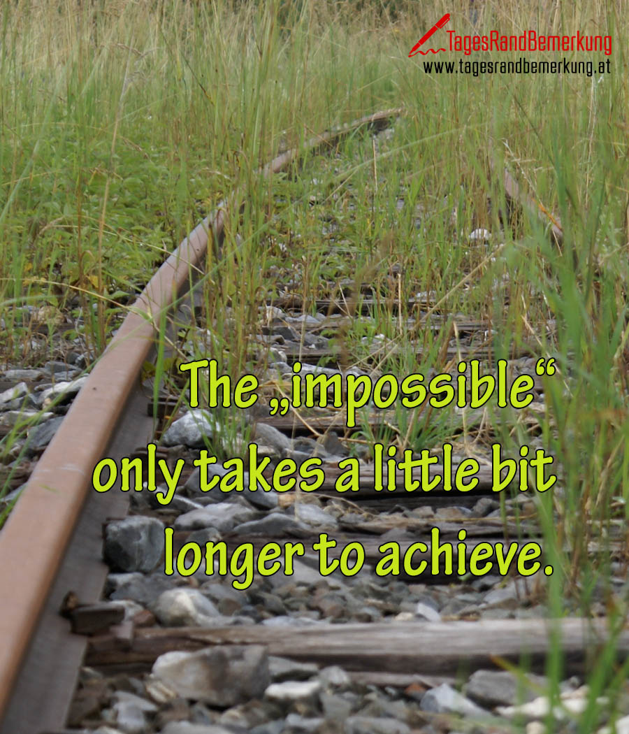 """The """"impossible"""" only takes a little bit longer to achieve."""
