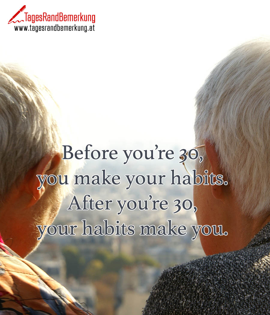 Before you're 30, you make your habits. After you're 30, your habits make you.