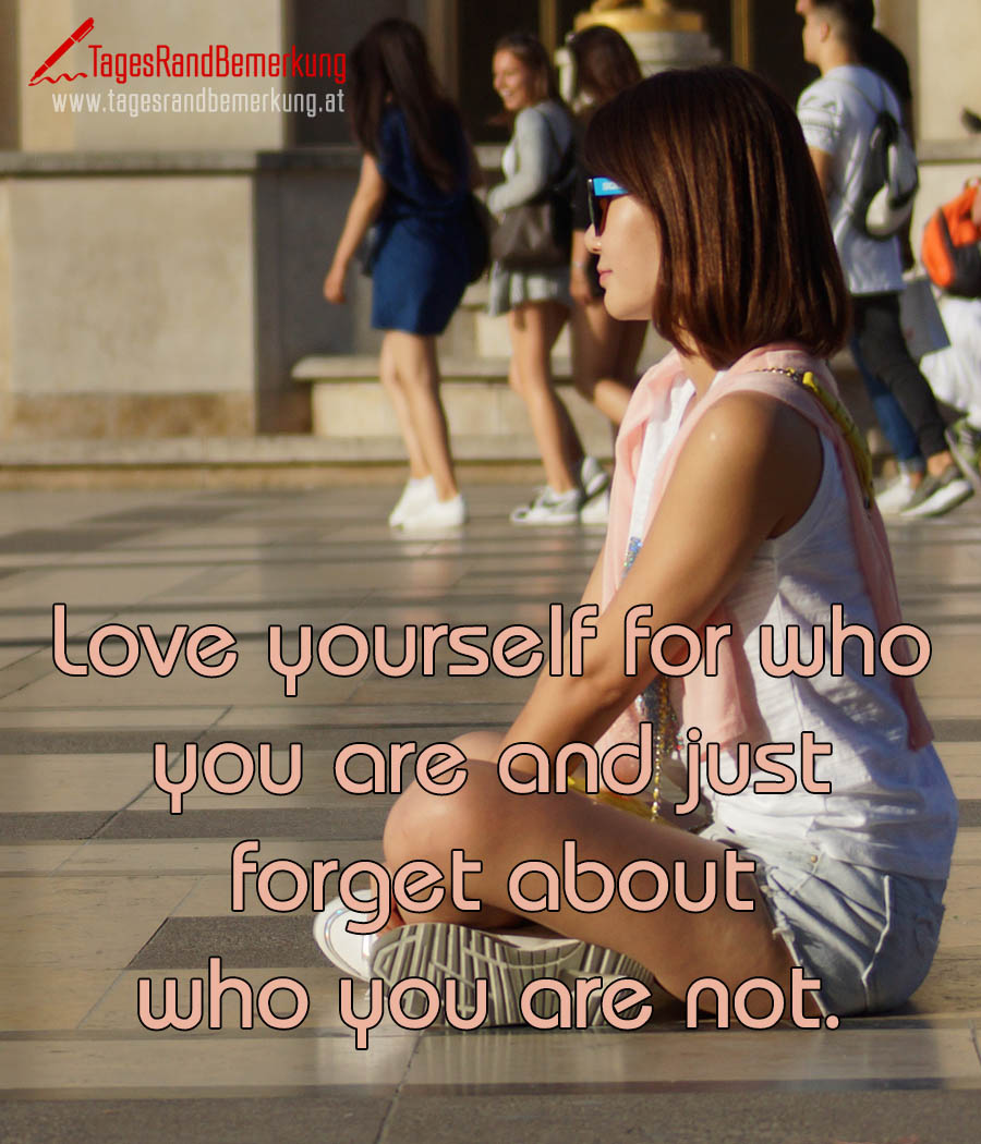 Love yourself for who you are and just forget about who you are not.