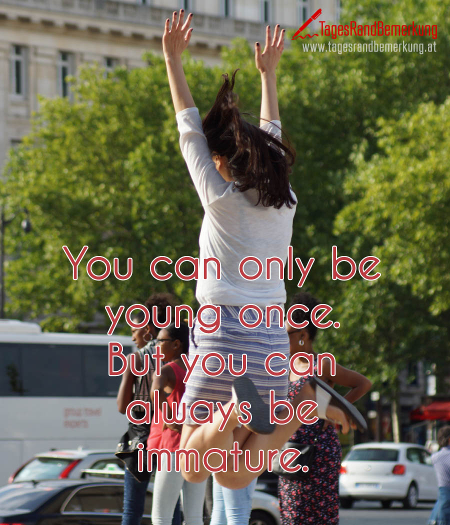 You can only be young once. But you can always be immature.