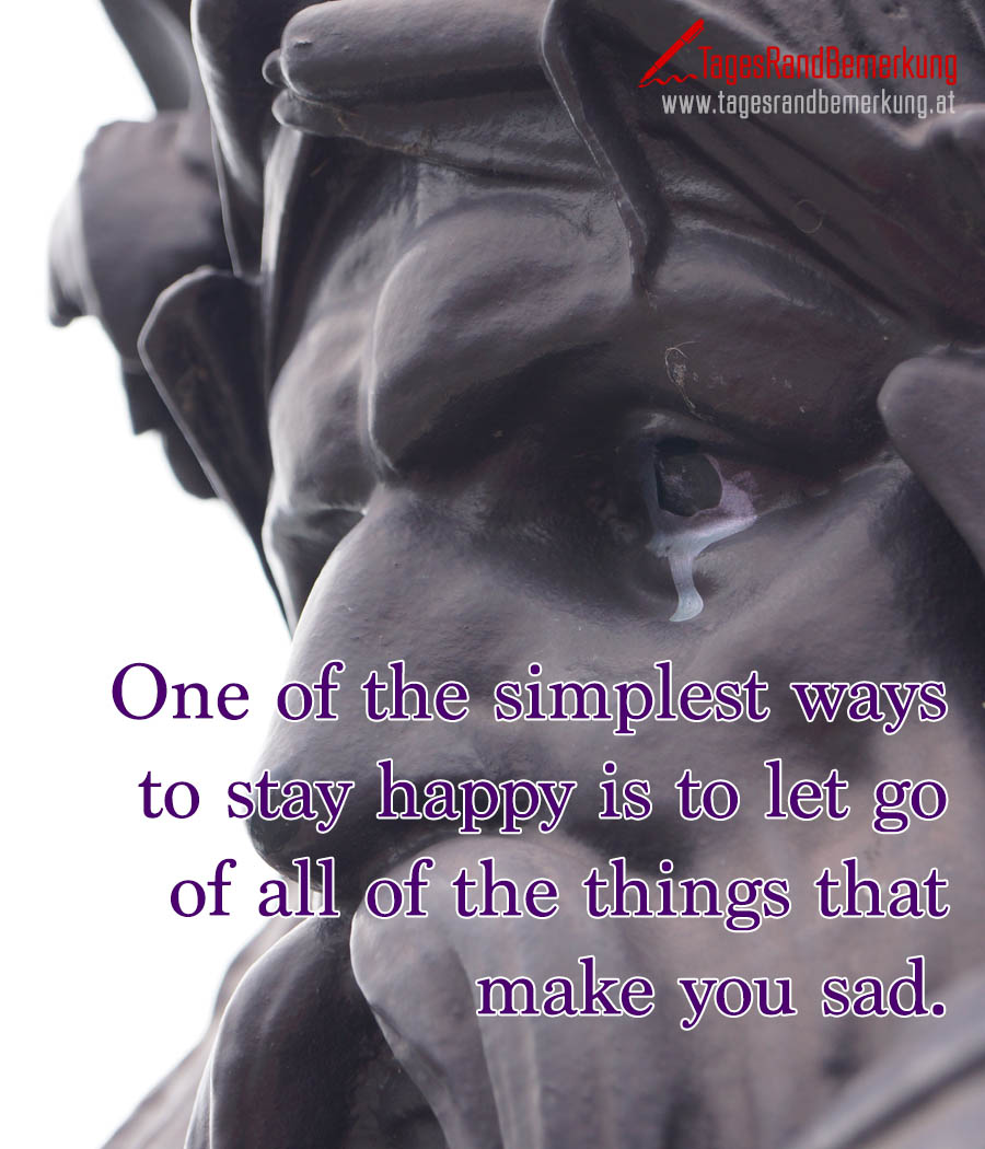 One of the simplest ways to stay happy is to let go of all of the things that make you sad.