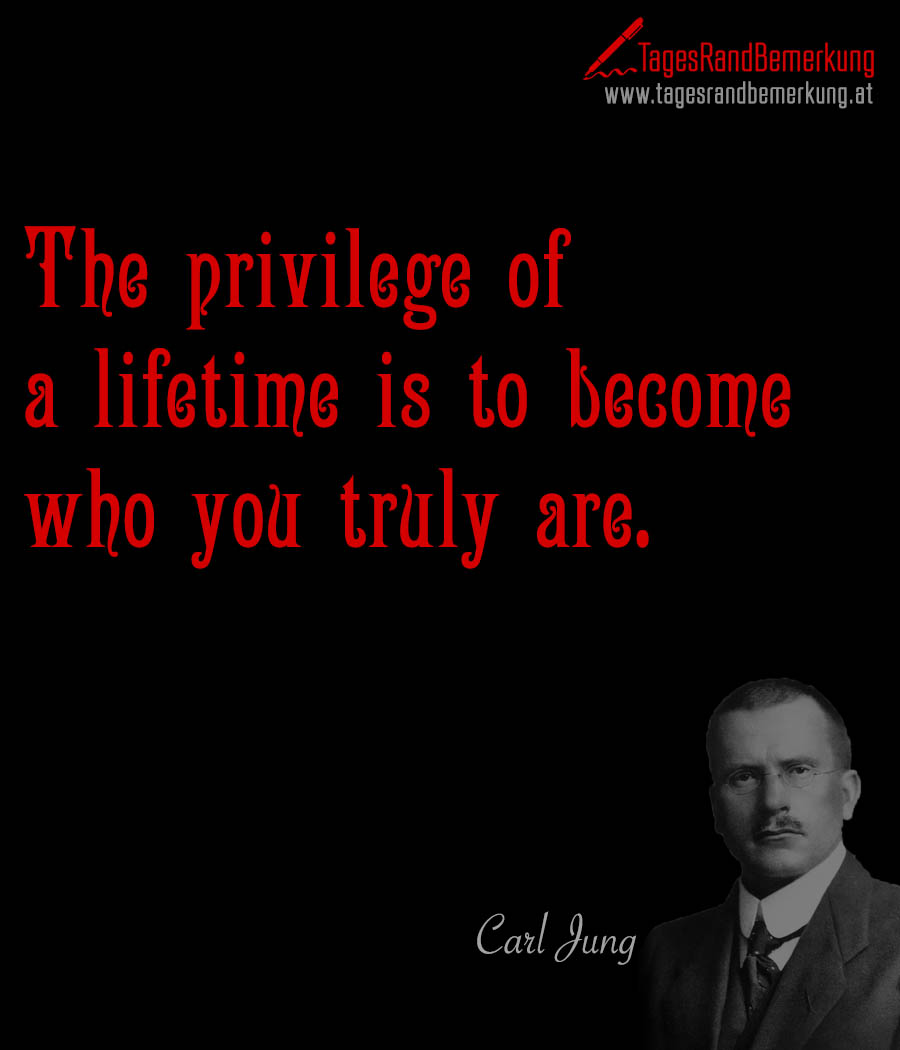 The privilege of a lifetime is to become who you truly are.