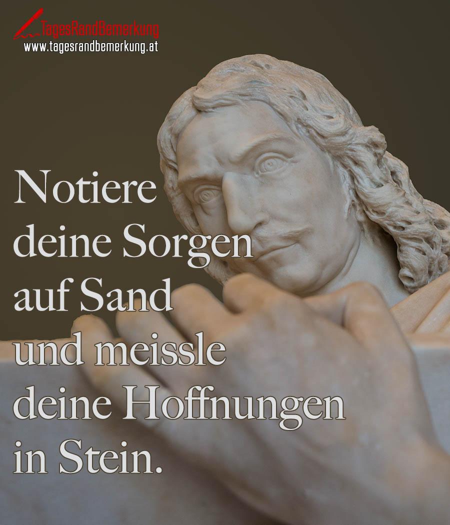 Notiere deine Sorgen auf Sand und meissle deine Hoffnungen in Stein.