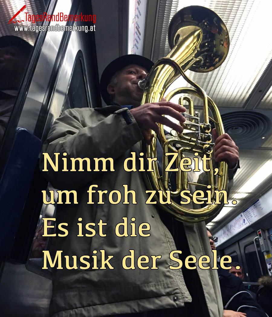 Nimm dir Zeit, um froh zu sein. Es ist die Musik der Seele.