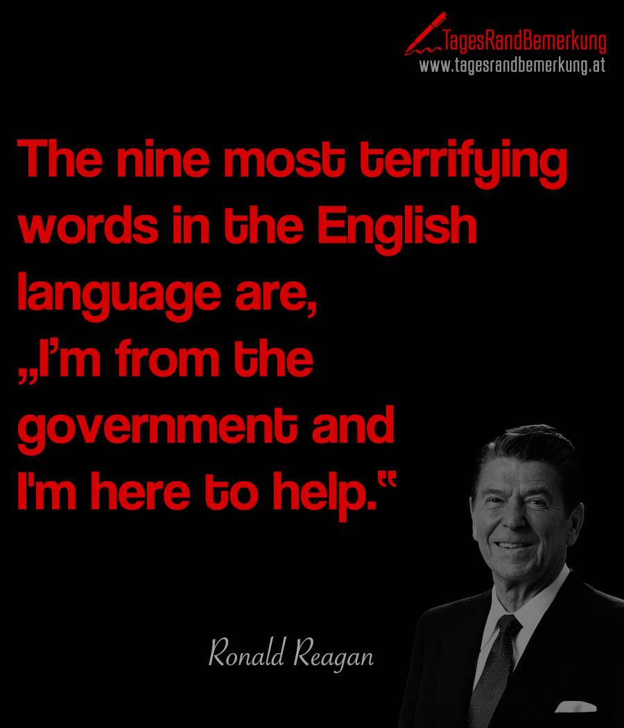 "The nine most terrifying words in the English language are, ""I'm from the government and I'm here to help."""