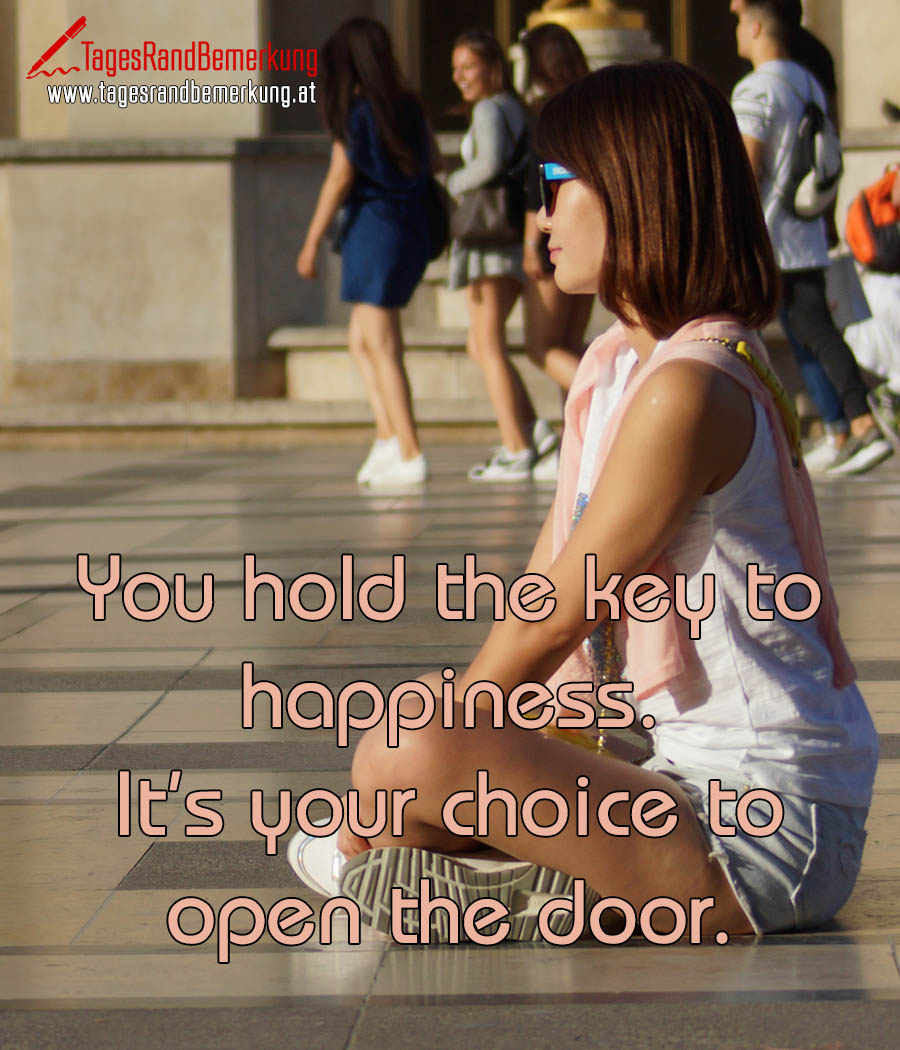 You hold the key to happiness. It's your choice to open the door.