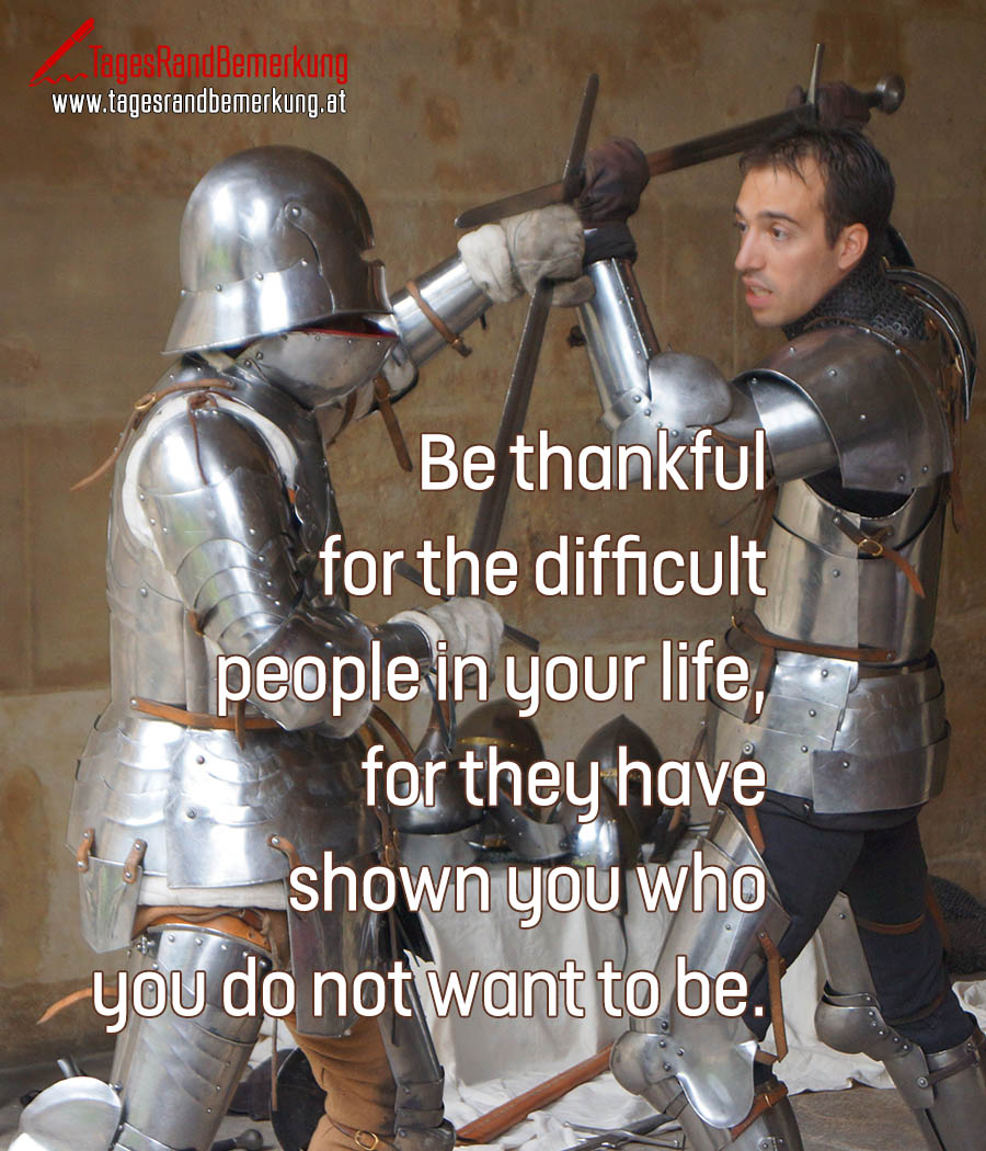 Be thankful for the difficult people in your life, for they have shown you who you do not want to be.