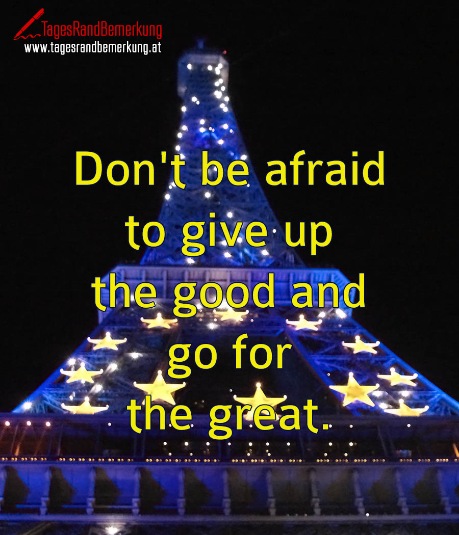 Don't be afraid to give up the good and go for the great.