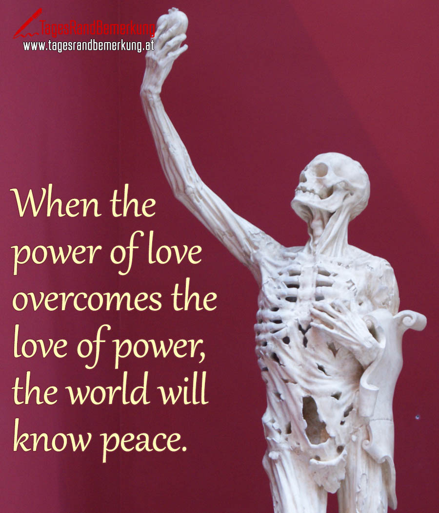 When the power of love overcomes the love of power, the world will know peace.