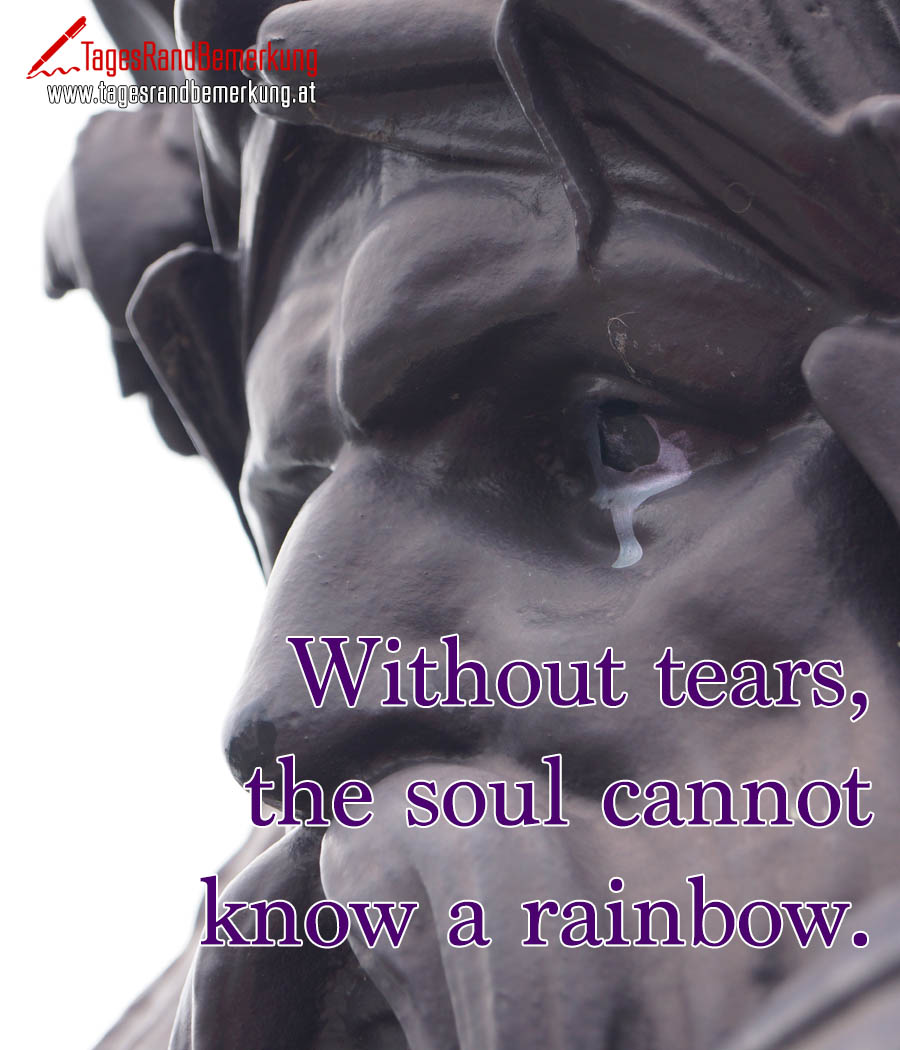 Without tears, the soul cannot know a rainbow.