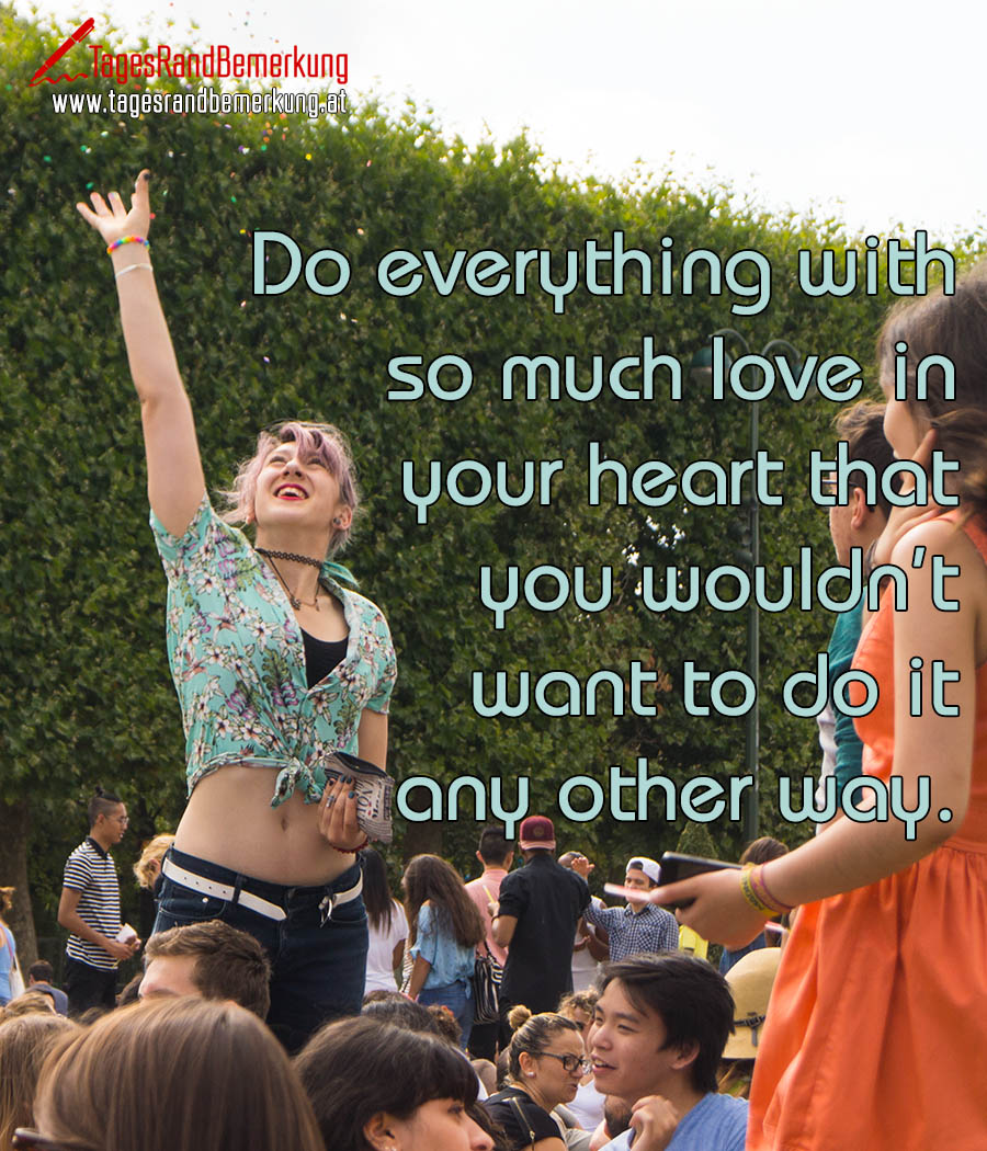 Do everything with so much love in your heart that you wouldn't want to do it any other way.