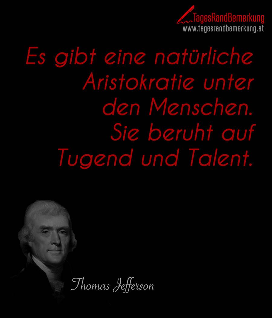 Es gibt eine natürliche Aristokratie unter den Menschen. Sie beruht auf Tugend und Talent.