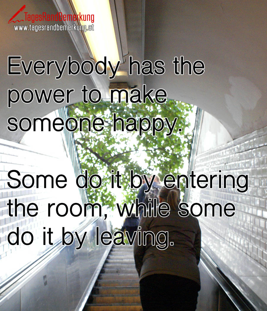 Everybody has the power to make someone happy. Some do it by entering the room, while some do it by leaving.