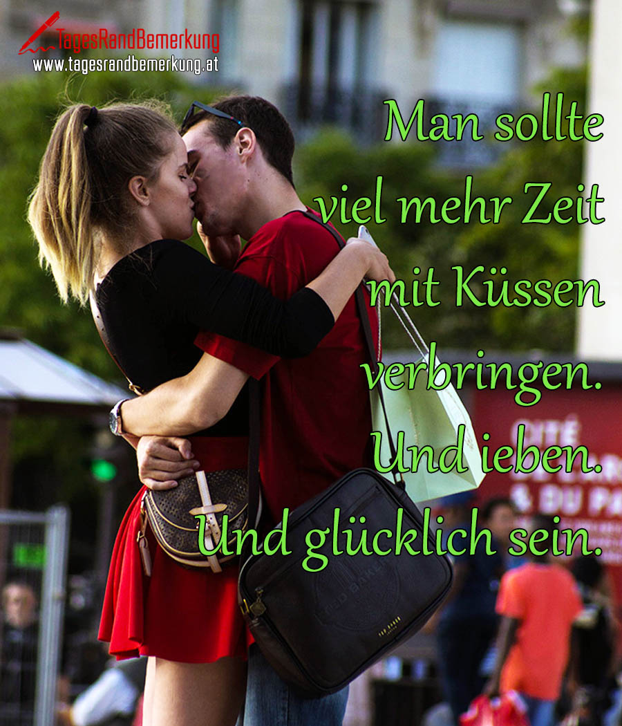 Man sollte viel mehr Zeit mit Küssen verbringen. Und ieben. Und glücklich sein.