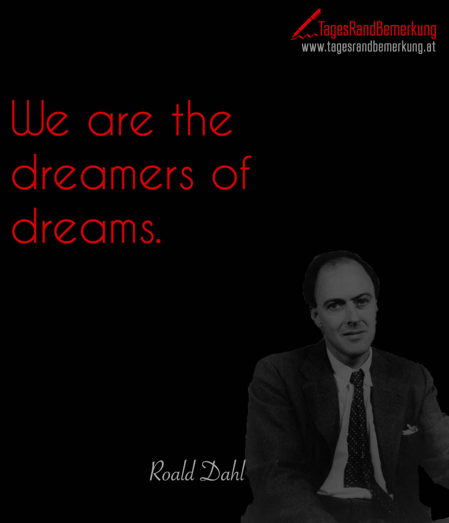 We are the dreamers of dreams.
