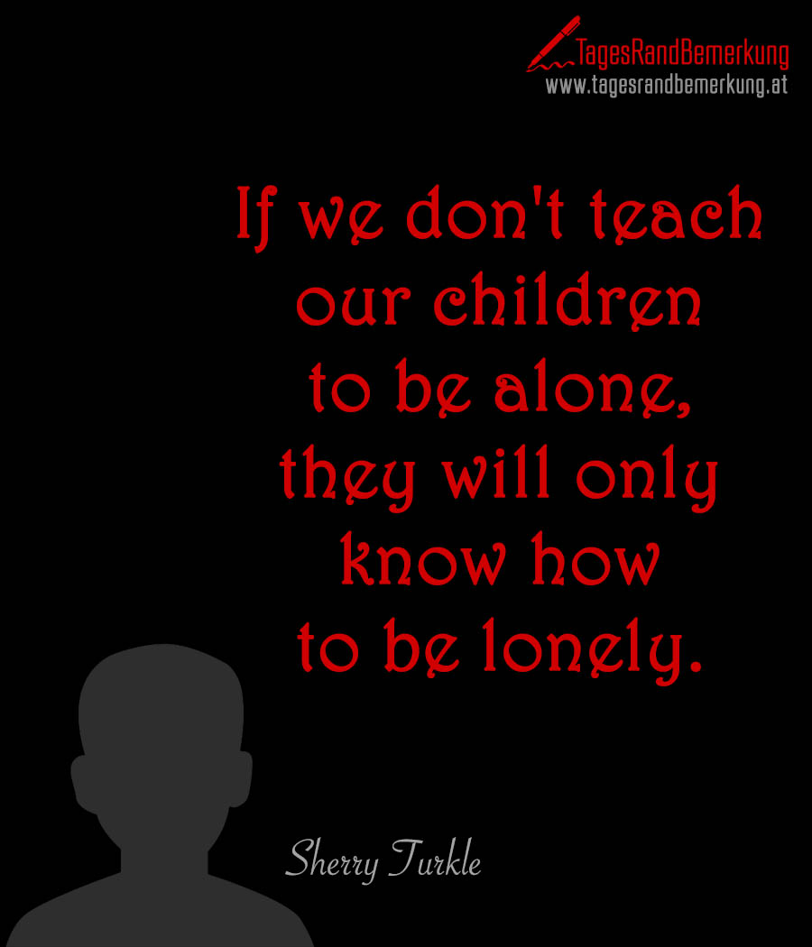 If we don't teach our children to be alone, they will only know how to be lonely.
