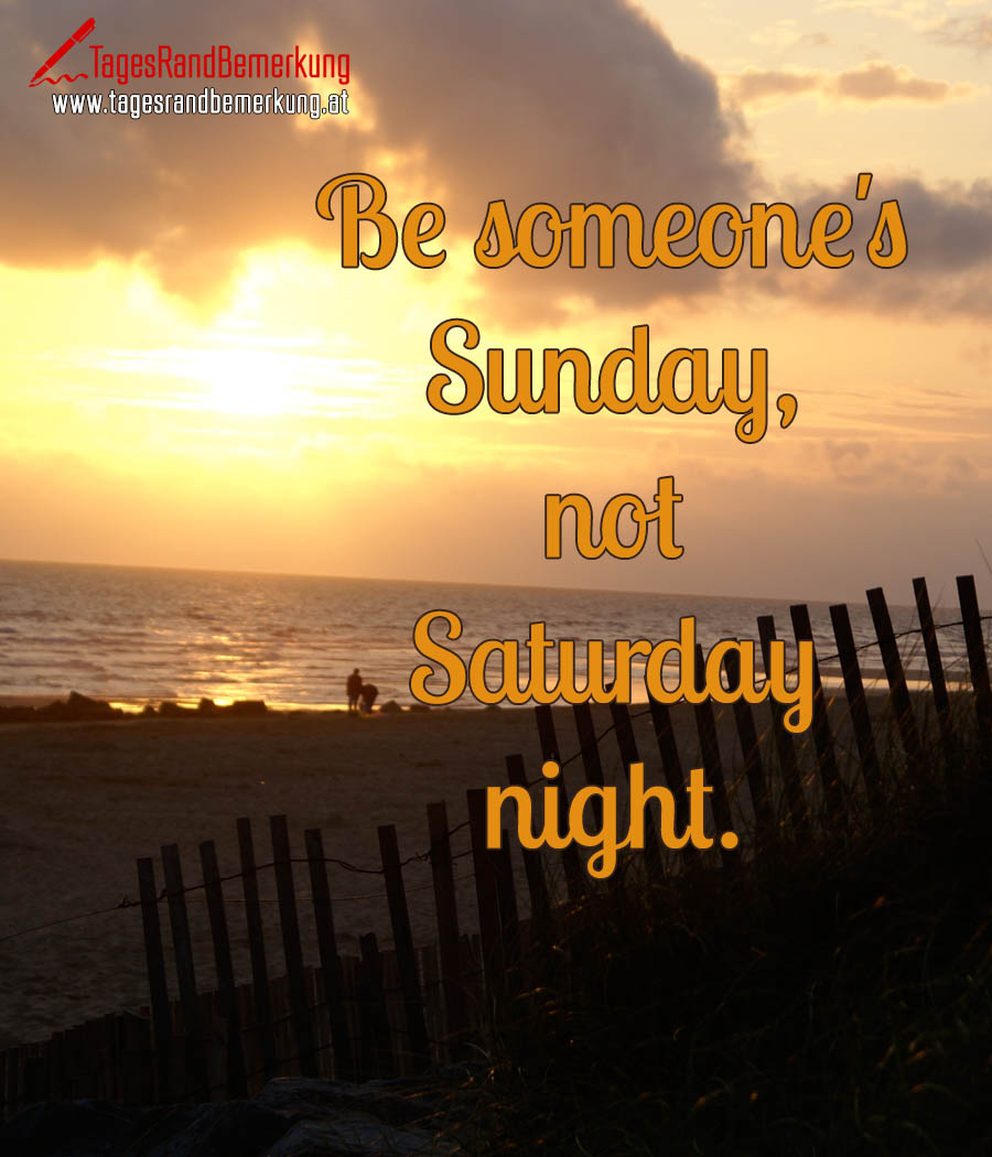 Be someone's Sunday, not Saturday night.