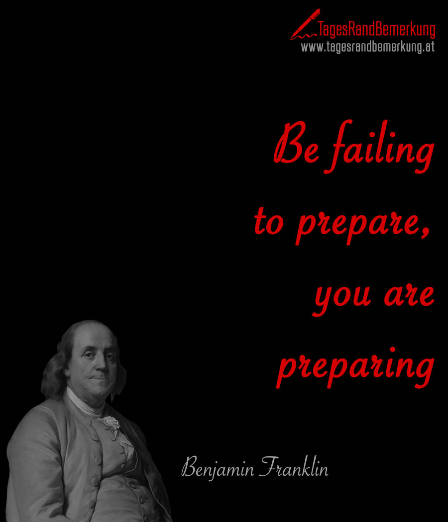 Be failing to prepare, you are preparing to fail.