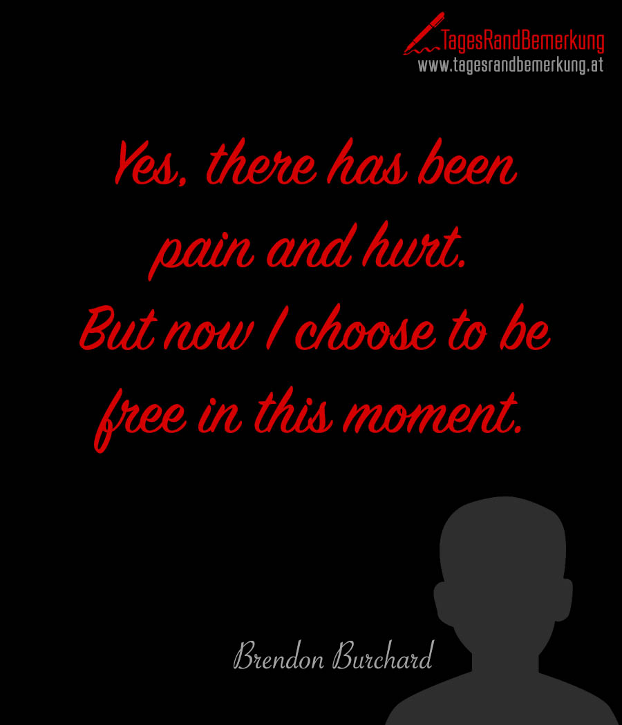 Yes, there has been pain and hurt. But now I choose to be free in this moment.