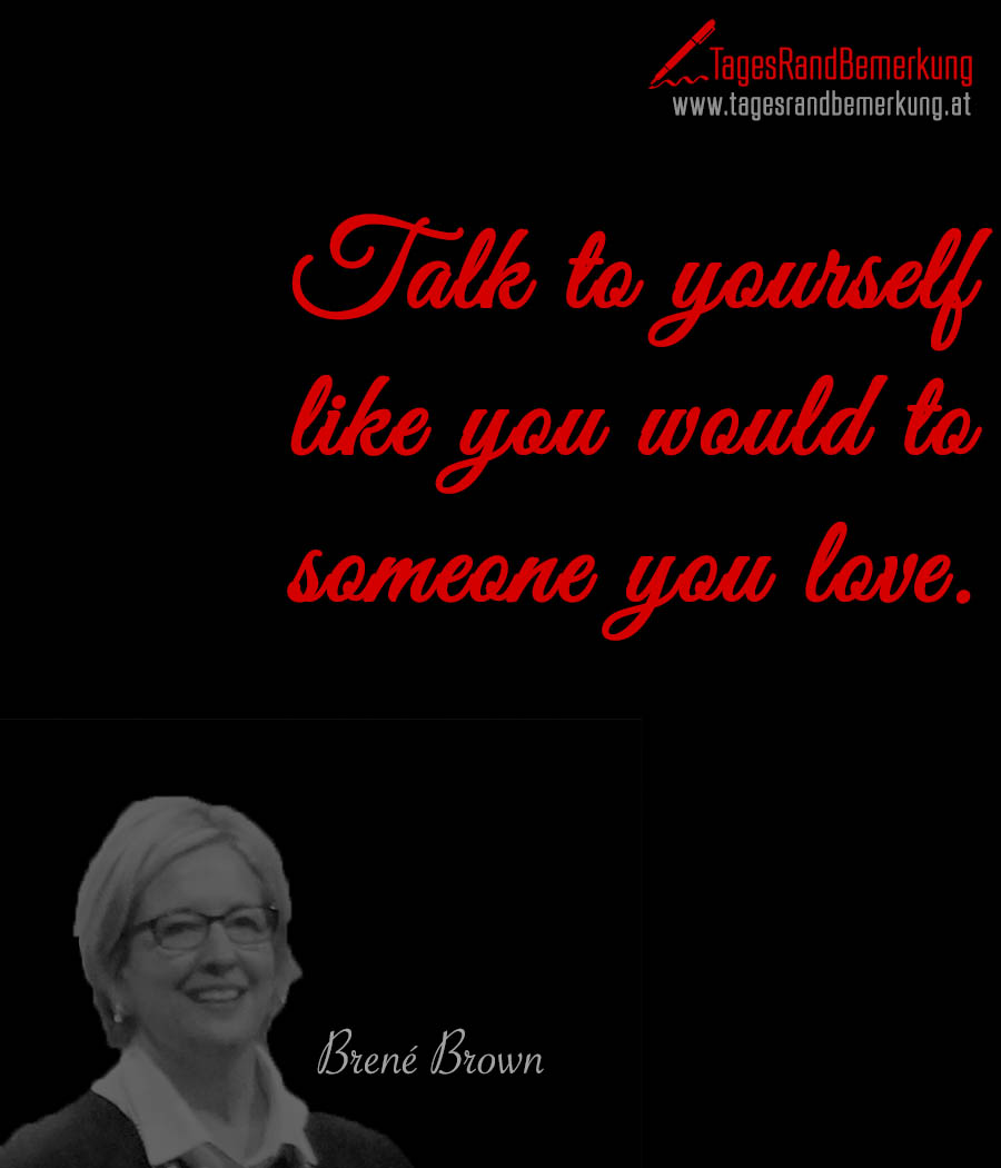 Talk to yourself like you would to someone you love.