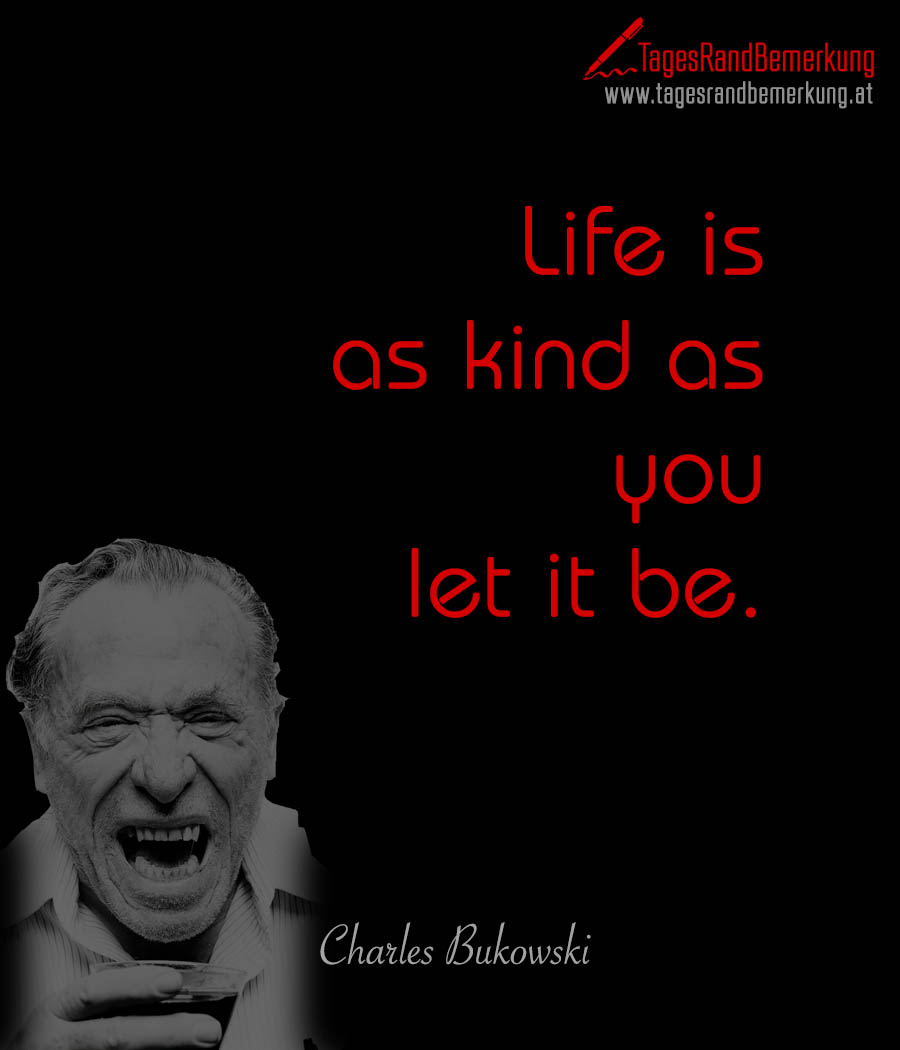 Life is as kind as you let it be.