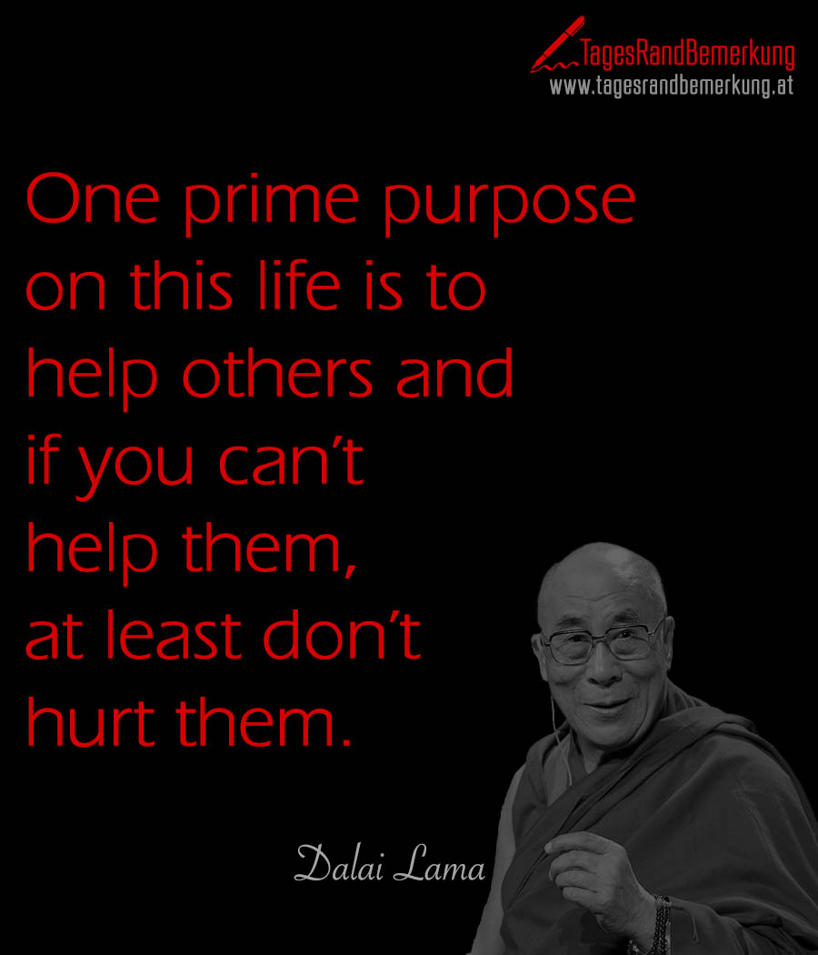One prime purpose on this life is to help others and if you can't help them, at least don't hurt them.