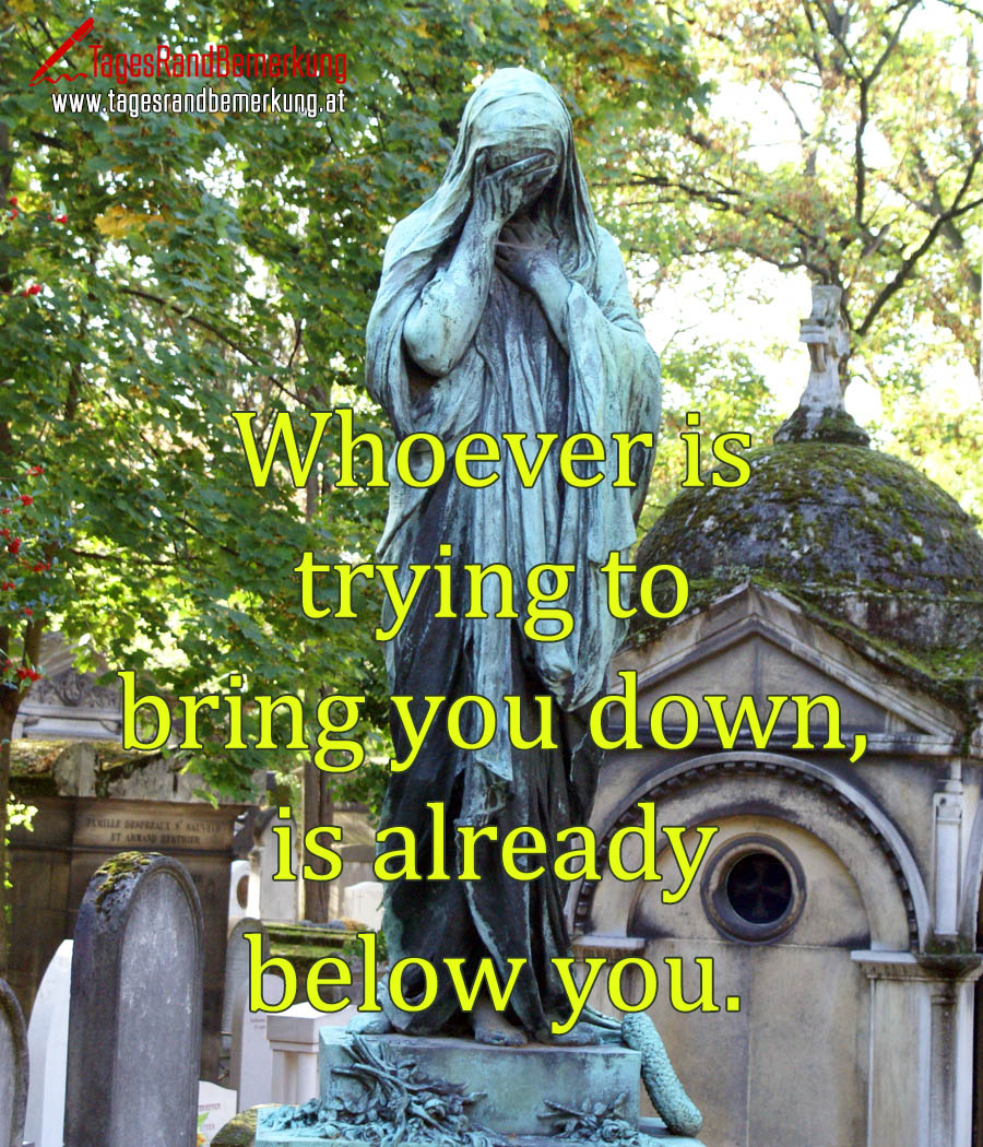 Whoever is trying to bring you down, is already below you.