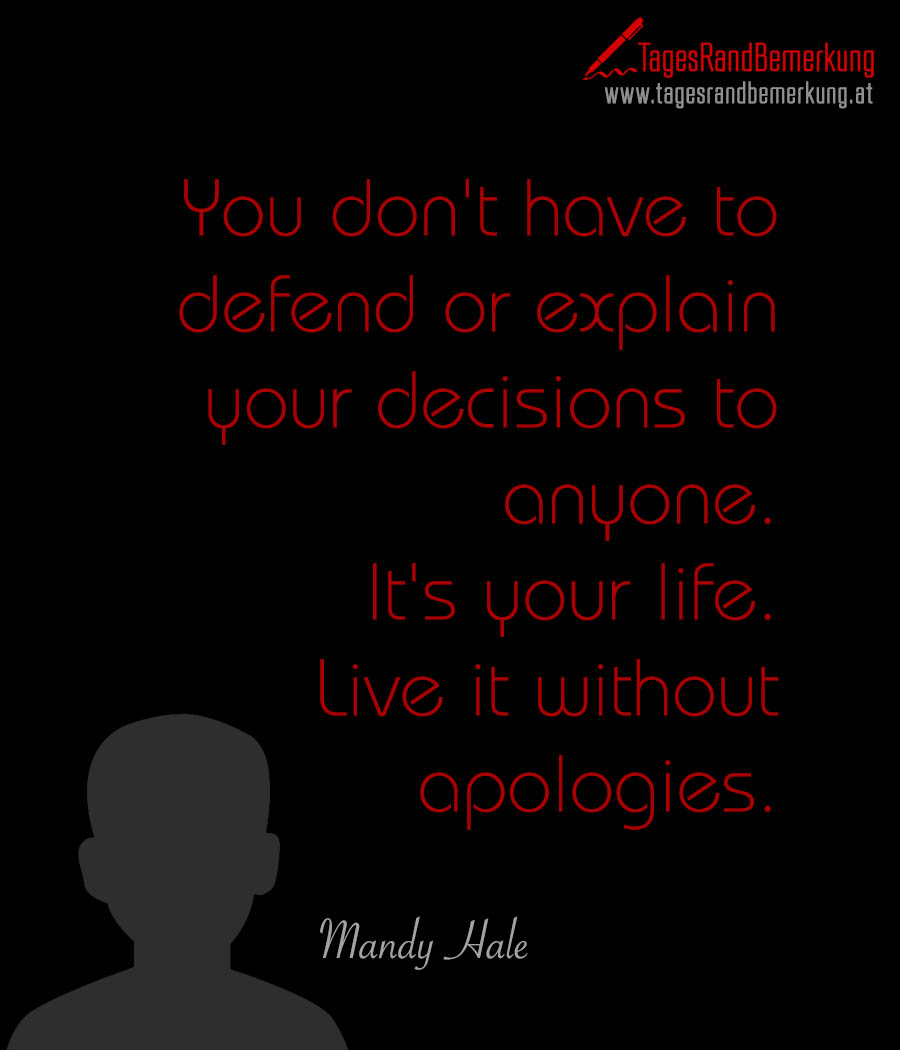 You don't have to defend or explain your decisions to anyone. It's your life. Live it without apologies.