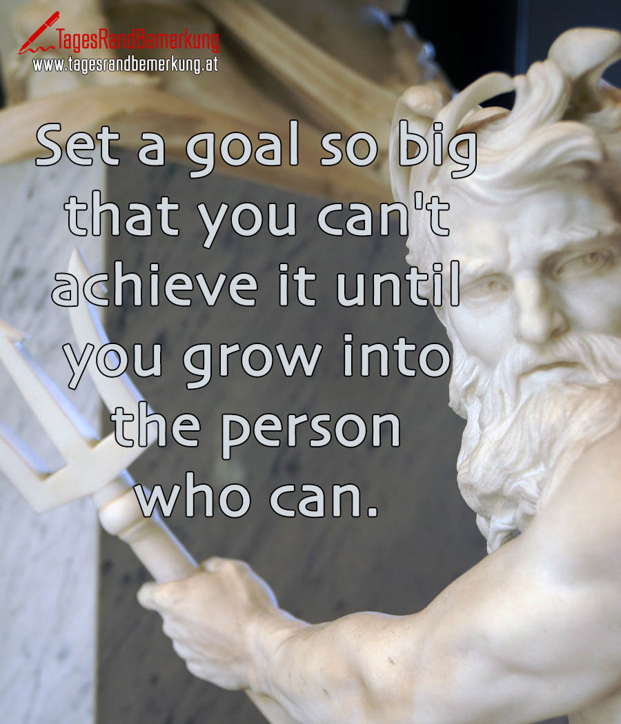 Set a goal so big that you can't achieve it until you grow into the person who can.