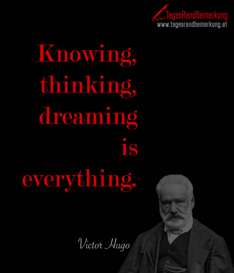 Knowing, thinking, dreaming is everything.